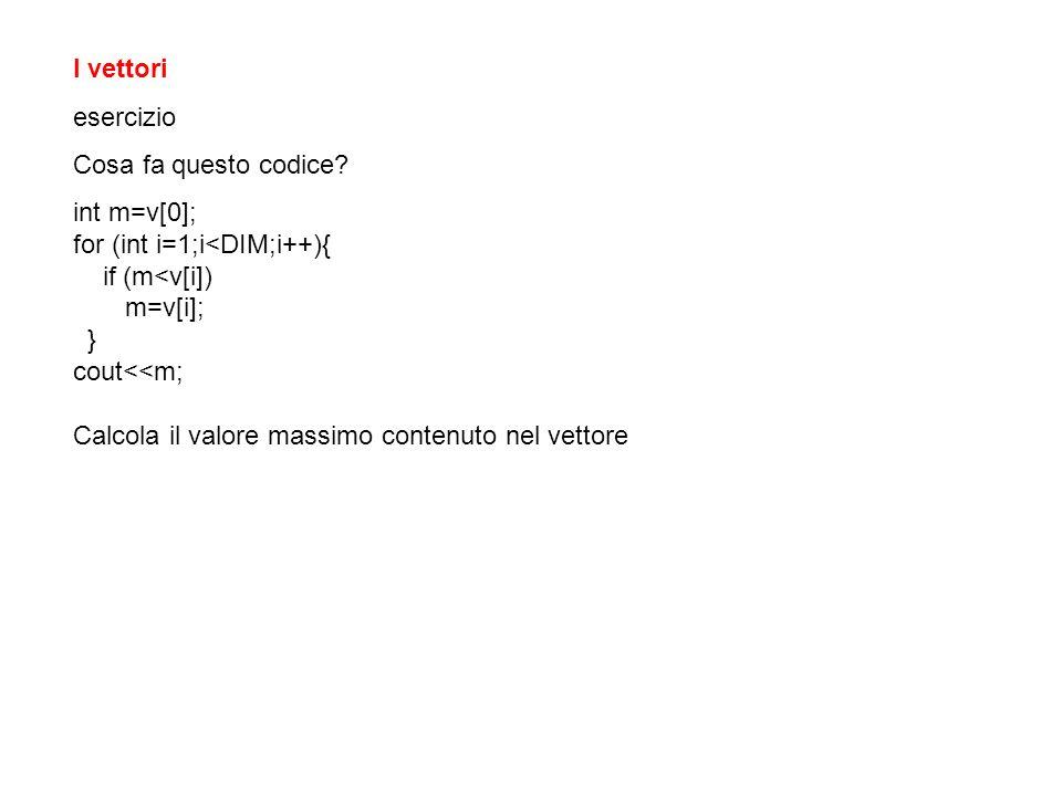 I vettori esercizio. Cosa fa questo codice int m=v[0]; for (int i=1;i<DIM;i++){ if (m<v[i]) m=v[i];